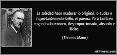 La soledad hace madurar lo original, lo audaz e inquietantemente bello, el poema. Pero también engendra lo erróneo, desproporcionado, absurdo e ilícito. (Thomas Mann)