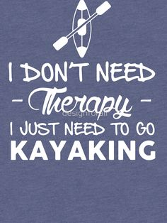 Kayak Accessories Ideas I don't need therapy - I just need to go kayaking Kayaking Quotes, Kayaking Tips, Whitewater Kayaking, Kayak Camping, Canoe And Kayak, Kayak Fishing, Canoe Trip, Fishing Boats, Camping List