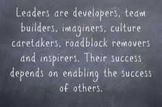 There are many important roles leaders play. The common thread through all of them is that leadership is about enabling the success of others. Leaders are supporters, developers, guides, team builders, and imaginers. They are culture caretakers, roadblock removers and inspirers. All of these roles require being other-focused.