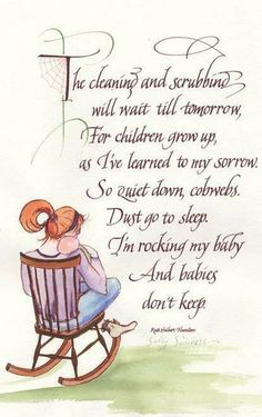 the cleaning and scrubbing will wait till tomorrow, for children grow up, as i've learned to my sorrow.  so quiet down cobwebs, dust go to sleep. i'm rocking my baby and babies don't keep.  ~ ruth hamilton