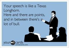 Your speech is like a Texas Longhorn! Here and there are points, and in between there's a lot of bull.