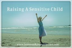 Raising a Sensitive Child - thoughts and tips @homemakingwithheart.com