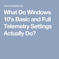 What Do Windows 10's Basic and Full Telemetry Settings Actually Do?