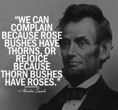 "Quote of the Week: It's all about perspective. ""We can complain because rose bushes have thorns, OR rejoice because thorn bushes have roses"" #AbrahamLincoln #quote"