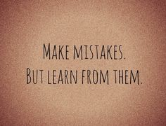Make Mistakes But Learn From Them