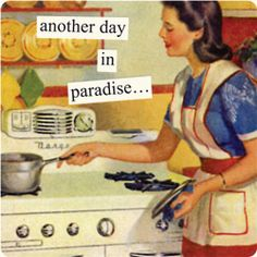 I know Anne Taintor meant this ironically, but I would truly love to be a housewife if we could afford it. I like my job, but I love to take care of my family and home.
