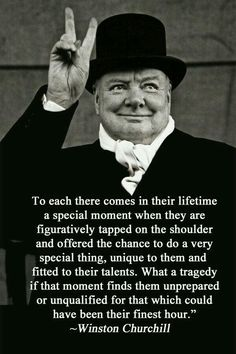"Winston Churchill: ""To each there comes in their lifetime a special moment when they are figuratively tapped on the shoulder and offered the chance to. Great Quotes, Quotes To Live By, Me Quotes, Motivational Quotes, Inspirational Quotes, Life Quotes Love, Friend Quotes, Uplifting Quotes, Wisdom Quotes"