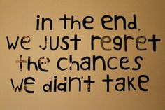 In the end, we just regret the chances we didn't take