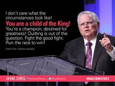 You are a child of the King! You're a champion, destined for greatness! - Pastor John Hagee