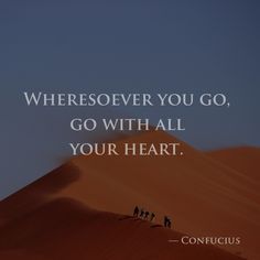 Wheresoever you go, go with all your heart. — Confucius