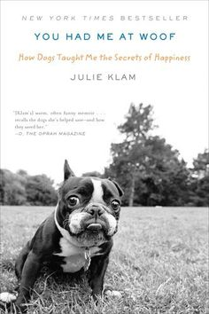 You Had Me at Woof: How Dogs Taught Me the Secrets of Happiness by Julie Klam... want to read this as an iBook