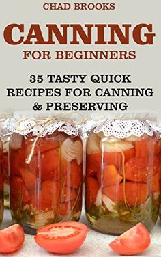Canning For Beginners: 35 Tasty Quick Recipes for Canning & Preserving…