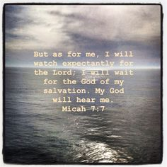 my God will hear me...Micah 7:7