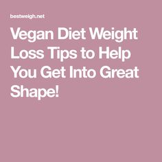 Vegan Diet Weight Loss Tips to Help You Get Into Great Shape!