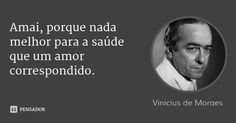 Amai, porque nada melhor para a saúde que um amor correspondido. — Vinicius de Moraes