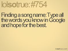 Finding a song name: Type all the words you know in Google and hope for the best.