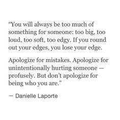 """""""Apologize for mistakes. Apologize for unintentionally hurting someone - profusely. But don't apologize for being who you are."""""""