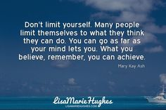 Don't limit yourself. Many people limit themselves to what they think they can do. You can go as far as your mind lets you. What you believe remember you can achieve.  @lisa_hughes77 #quotes #motivationalquotes