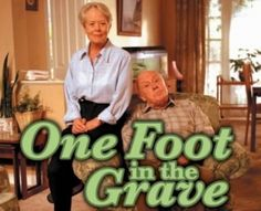 One Foot in the Grave... OMG Max and I used to watch this show every Saturday night...On BBC TV.....funny