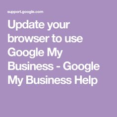 Update your browser to use Google My Business - Google My Business Help