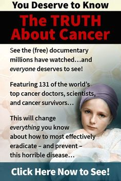 "Real hope for cancer exists. This could be the most important series you watch all year...for free. 131 doctors, scientists, and survivors share their secrets to preventing, treating and healing cancer. Don't miss it! Click on the image to discover more and get the dates for the ""The Truth About Cancer: A Global Quest"" Docu-Series."