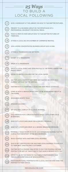 25 Ways for Photographers to Build a Local Following. An awesome cheat sheet for anyone getting started, or trying to get the next level in their Photography business!