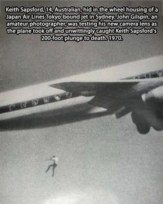 John Gilpin, an amateur photographer was trying out a new lens on his camera with the taking off a DC-8 on the Sydney-Tokyo flight. He was surprised by the horrible image of a body falling into the vacuum when the landing gear bay were closed. Keith Sapsford hid in the receptacle in the hope to travel and see the world, but the wheels got all the room and pushed him in the vacuum. This happened in February 1970.