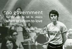 """No government has the right to tell its citizens when or whom to love"" - Rita Mae Brown"
