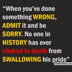 """When you've done something wrong, admit it and be sorry. No one in history has ever choked to death from swallowing his pride."""