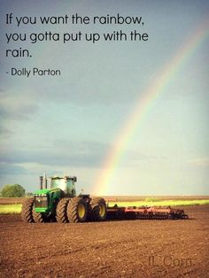 """""""The way I see it, if you want the rainbow, you gotta put up with the rain."""" - Dolly Parton"""