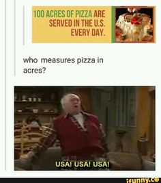 100 acres of pizza are served in the U.S. every day who measures pizza in acres? U.S.A. U.S.A. U.S.A.