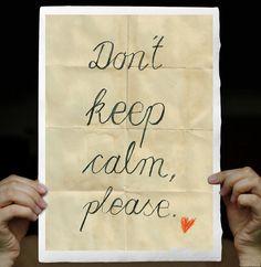 Don't keep calm, please