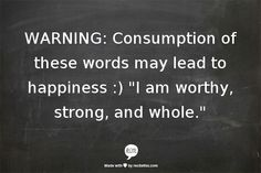 """WARNING: Consumption of these words may lead to happiness :) """"I am worthy, strong, and whole."""" 