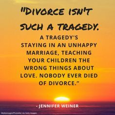 Divorce isn't such a tragedy.. a tragedys staying in an unhappy marriage, teaching your children the wrong things about love. Nobody ever died of divorce