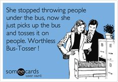 She stopped throwing people under the bus, now she just picks up the bus and tosses it on people. Worthless Bus-Tosser !