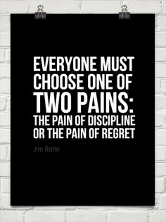 Everyone must  choose one of  two pains:  the pain of discipline  or the pain of regret by Jim Rohn #275
