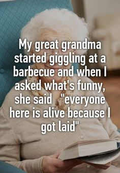 """My great grandma started giggling at a barbecue and when I asked what's funny, she said   """"everyone here is alive because I got laid"""""""
