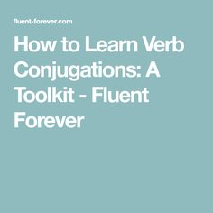How to Learn Verb Conjugations: A Toolkit - Fluent Forever