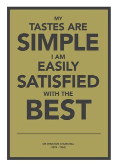 'My tastes are simple, I am easily satisfied with the best' Winston Churchill quote print / poster