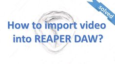 How to import video into reaper daw