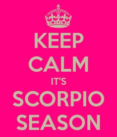 KEEP CALM IT'S SCORPIO SEASON