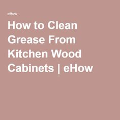 How to Clean Grease From Kitchen Wood Cabinets | eHow