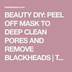 BEAUTY DIY: PEEL OFF MASK TO DEEP CLEAN PORES AND REMOVE BLACKHEADS | THEINDIANSPOT