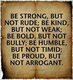 I would switch this up to: be strong, but not a bully. Be bold, but not rude.  be kind, but not weak. Be humble, but not timid. Be proud, but not arrogant. These are all flip sides of each other and the first ones are the second tempered by love.