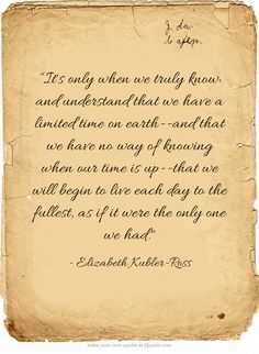 """Its only when we truly know and understand that we have a limited time on earth--and that we have no way of knowing when our time is up--that we will begin to live each day to the fullest, as if it were the only one we had."