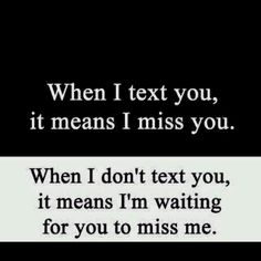 when I text you, it means I miss you. - When I don't text you, it means i'm waiting for you to miss me.