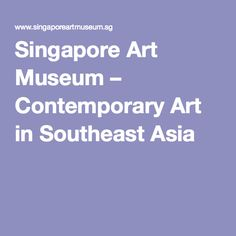 Singapore Art Museum – Contemporary Art in Southeast Asia