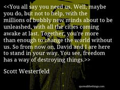 Scott Westerfeld - quote-You all say you need us. Well, maybe you do, but not to help, with the millions of bubbly new minds about to be unleashed, with all the cities coming awake at last. Together, you're more than enough to change the world without us. So from now on, David and I are here to stand in your way. You see, freedom has a way of destroying things.(Tally Youngblood)