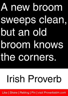 A new broom sweeps clean, but an old broom knows the corners. - Irish Proverb #proverbs #quotes