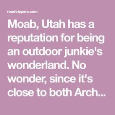 Moab, Utah has a reputation for being an outdoor junkie's wonderland. No wonder, since it's close to both Arches and Canyonlands National Parks. Smack dab in the